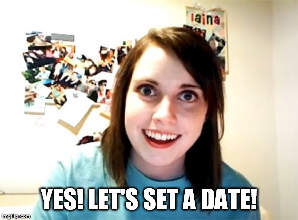 Overly Attached Girlfriend Meme | YES! LET'S SET A DATE! | image tagged in memes,overly attached girlfriend | made w/ Imgflip meme maker
