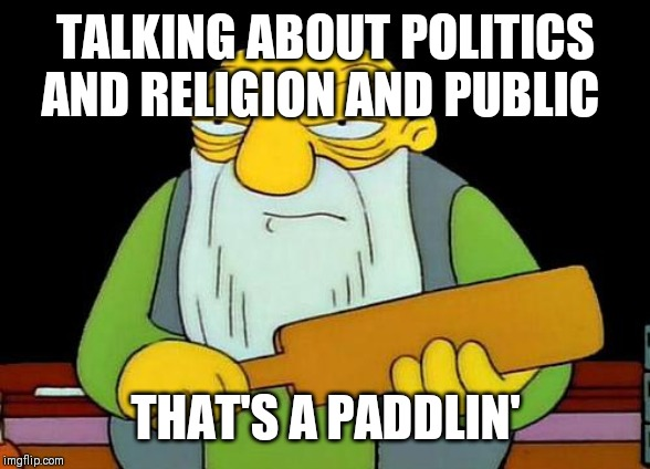 That's a paddlin' | TALKING ABOUT POLITICS AND RELIGION AND PUBLIC THAT'S A PADDLIN' | image tagged in memes,that's a paddlin' | made w/ Imgflip meme maker