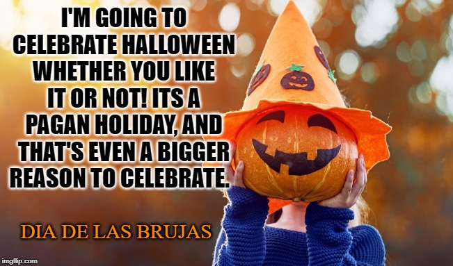 All Hallows Eve | I'M GOING TO CELEBRATE HALLOWEEN WHETHER YOU LIKE IT OR NOT! ITS A PAGAN HOLIDAY, AND THAT'S EVEN A BIGGER REASON TO CELEBRATE. DIA DE LAS B | image tagged in halloween,samhain,brujas,paganism,trick or treat,candy | made w/ Imgflip meme maker