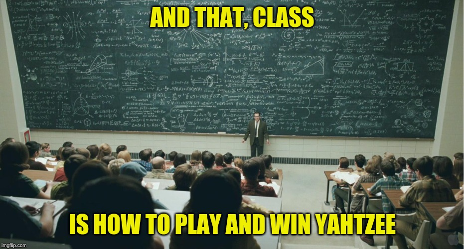 and that, class,... | AND THAT, CLASS IS HOW TO PLAY AND WIN YAHTZEE | image tagged in and that class,winning,playing,lol so funny | made w/ Imgflip meme maker