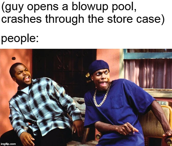 last friday damn | (guy opens a blowup pool, crashes through the store case) people: | image tagged in last friday damn,damn,friday | made w/ Imgflip meme maker