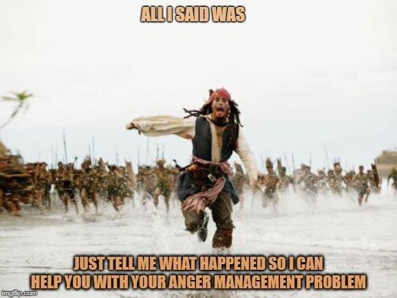 Jack Sparrow Being Chased | ALL I SAID WAS JUST TELL ME WHAT HAPPENED SO I CAN HELP YOU WITH YOUR ANGER MANAGEMENT PROBLEM | image tagged in memes,jack sparrow being chased | made w/ Imgflip meme maker