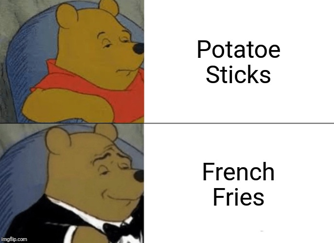 Tuxedo Winnie The Pooh | Potatoe Sticks French Fries | image tagged in memes,tuxedo winnie the pooh | made w/ Imgflip meme maker