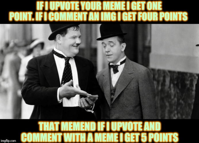 Laurel and Hardy |  IF I UPVOTE YOUR MEME I GET ONE POINT. IF I COMMENT AN IMG I GET FOUR POINTS; THAT MEMEND IF I UPVOTE AND COMMENT WITH A MEME I GET 5 POINTS | image tagged in laurel and hardy | made w/ Imgflip meme maker