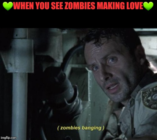 Zombies banging | ?WHEN YOU SEE ZOMBIES MAKING LOVE? | image tagged in zombies banging | made w/ Imgflip meme maker