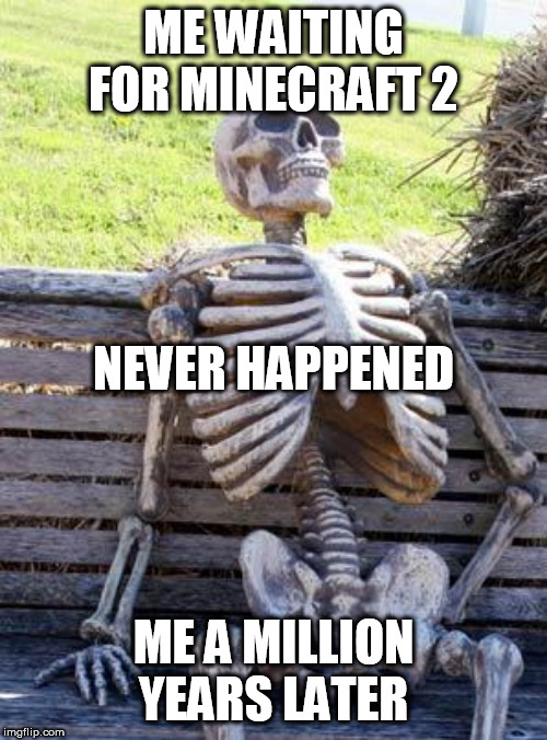 Waiting Skeleton Meme | ME WAITING FOR MINECRAFT 2 ME A MILLION YEARS LATER NEVER HAPPENED | image tagged in memes,waiting skeleton | made w/ Imgflip meme maker