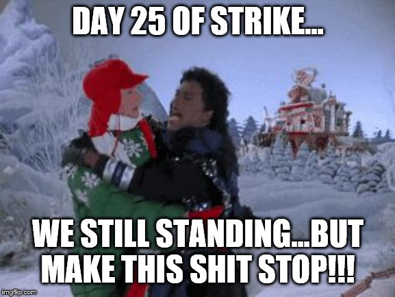 DAY 25 OF STRIKE... WE STILL STANDING...BUT MAKE THIS SHIT STOP!!! | image tagged in we still standing | made w/ Imgflip meme maker