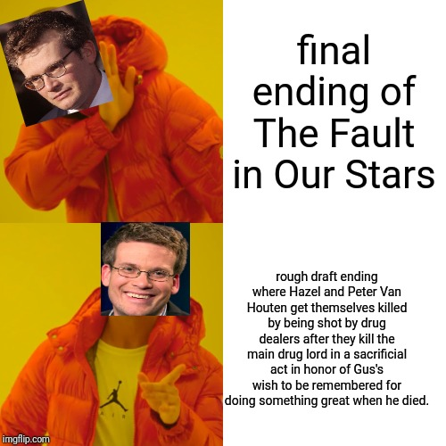 How The Fault in Our Stars was supposed to end | final ending of The Fault in Our Stars rough draft ending where Hazel and Peter Van Houten get themselves killed by being shot by drug deale | image tagged in memes,john green,the fault in our stars,funny,funny memes,drake hotline bling | made w/ Imgflip meme maker