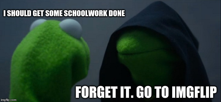 Evil Kermit Meme | I SHOULD GET SOME SCHOOLWORK DONE FORGET IT. GO TO IMGFLIP | image tagged in memes,evil kermit | made w/ Imgflip meme maker