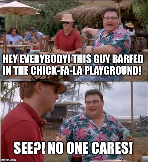 See Nobody Cares | HEY EVERYBODY! THIS GUY BARFED IN THE CHICK-FA-LA PLAYGROUND! SEE?! NO ONE CARES! | image tagged in memes,see nobody cares | made w/ Imgflip meme maker