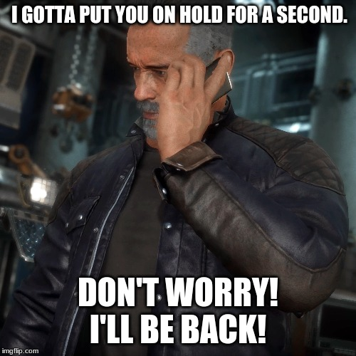 Terminator on Phone | I GOTTA PUT YOU ON HOLD FOR A SECOND. DON'T WORRY! I'LL BE BACK! | image tagged in terminator on phone,terminator,arnold schwarzenegger,mortal kombat,pc mod,mod | made w/ Imgflip meme maker