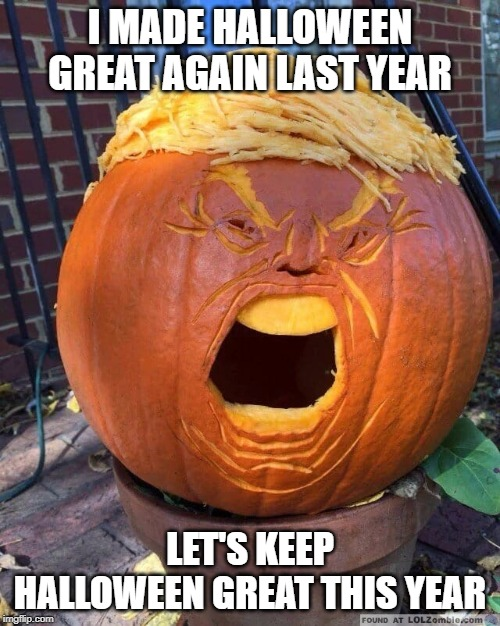 I MADE HALLOWEEN GREAT AGAIN LAST YEAR LET'S KEEP HALLOWEEN GREAT THIS YEAR | image tagged in trumpkin | made w/ Imgflip meme maker