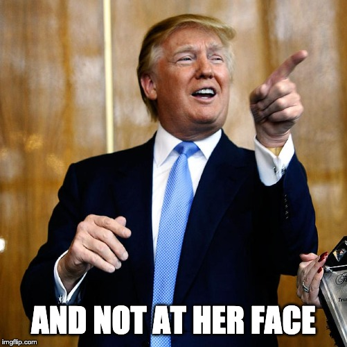 AND NOT AT HER FACE | image tagged in donal trump birthday | made w/ Imgflip meme maker
