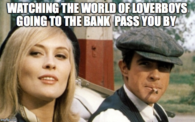 WATCHING THE WORLD OF LOVERBOYS GOING TO THE BANK  PASS YOU BY | image tagged in bonnie and clyde | made w/ Imgflip meme maker