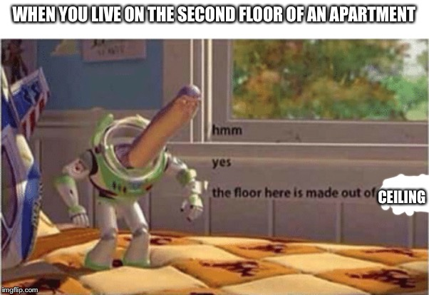 The Floor Is Made Out Of Ceiling |  WHEN YOU LIVE ON THE SECOND FLOOR OF AN APARTMENT; CEILING | image tagged in hmm yes the floor here is made out of floor,apartment,second floor,ceiling | made w/ Imgflip meme maker