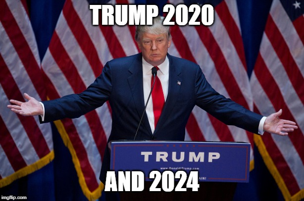 Donald Trump |  TRUMP 2020; AND 2024 | image tagged in donald trump | made w/ Imgflip meme maker
