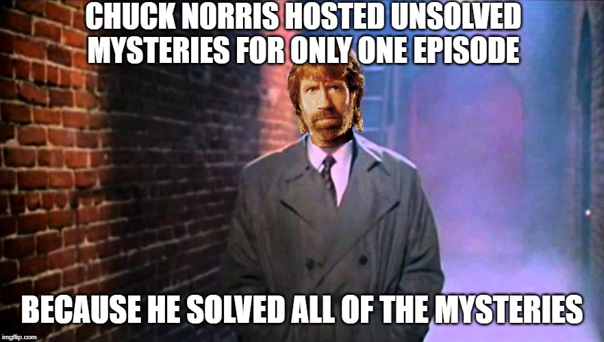 Chuck Norris hosts Unsolved Mysteries | CHUCK NORRIS HOSTED UNSOLVED MYSTERIES FOR ONLY ONE EPISODE BECAUSE HE SOLVED ALL OF THE MYSTERIES | image tagged in chuck norris,memes,unsolved mysteries | made w/ Imgflip meme maker