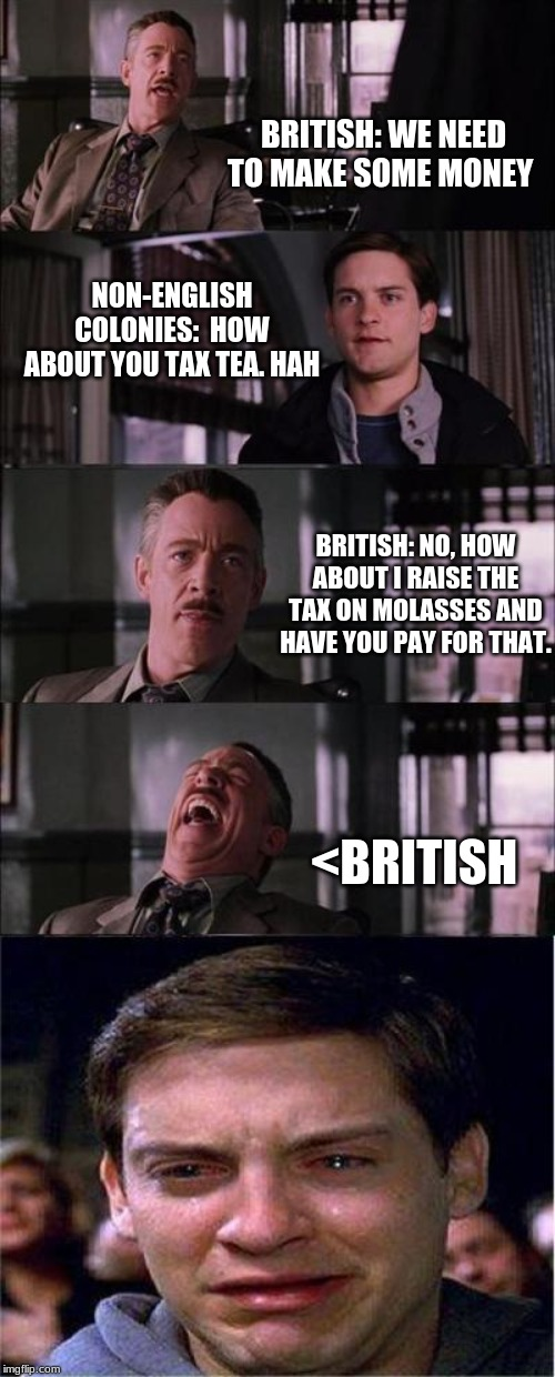 Peter Parker Cry | BRITISH: WE NEED TO MAKE SOME MONEY NON-ENGLISH COLONIES:  HOW ABOUT YOU TAX TEA. HAH BRITISH: NO, HOW ABOUT I RAISE THE TAX ON MOLASSES AND | image tagged in memes,peter parker cry | made w/ Imgflip meme maker