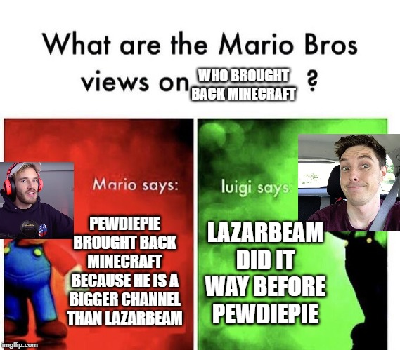 Who brought back Minecraft. | PEWDIEPIE BROUGHT BACK MINECRAFT BECAUSE HE IS A BIGGER CHANNEL THAN LAZARBEAM LAZARBEAM DID IT WAY BEFORE PEWDIEPIE WHO BROUGHT BACK MINECR | image tagged in mario bros views | made w/ Imgflip meme maker
