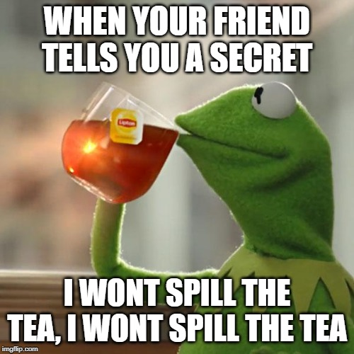 But Thats None Of My Business Meme | WHEN YOUR FRIEND TELLS YOU A SECRET I WONT SPILL THE TEA, I WONT SPILL THE TEA | image tagged in memes,but thats none of my business,kermit the frog | made w/ Imgflip meme maker