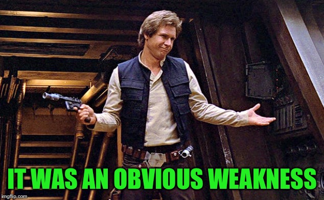 Han Solo Who Me | IT WAS AN OBVIOUS WEAKNESS | image tagged in han solo who me | made w/ Imgflip meme maker