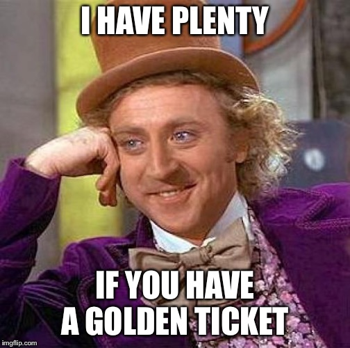 Creepy Condescending Wonka Meme | I HAVE PLENTY IF YOU HAVE A GOLDEN TICKET | image tagged in memes,creepy condescending wonka | made w/ Imgflip meme maker