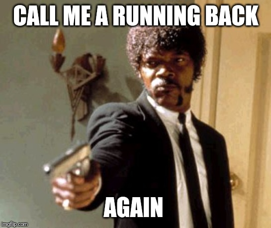 Say That Again I Dare You Meme | CALL ME A RUNNING BACK AGAIN | image tagged in memes,say that again i dare you | made w/ Imgflip meme maker