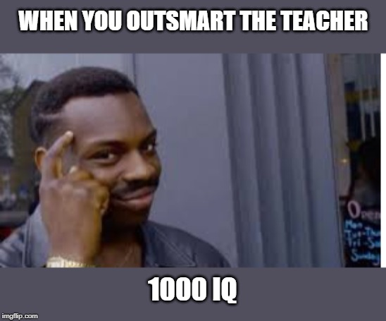 WHEN YOU OUTSMART THE TEACHER 1000 IQ | image tagged in 1000points | made w/ Imgflip meme maker