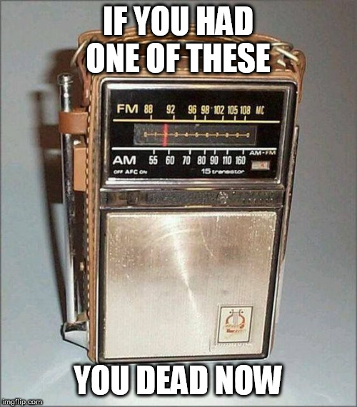 radio | IF YOU HAD ONE OF THESE YOU DEAD NOW | image tagged in radio | made w/ Imgflip meme maker