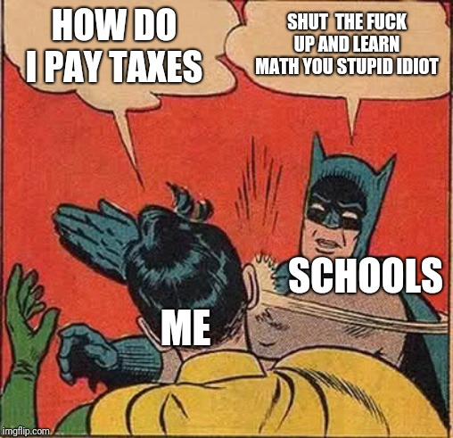Batman Slapping Robin Meme | HOW DO I PAY TAXES SHUT  THE F**K UP AND LEARN MATH YOU STUPID IDIOT ME SCHOOLS | image tagged in memes,batman slapping robin | made w/ Imgflip meme maker