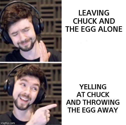 LEAVING CHUCK AND THE EGG ALONE YELLING AT CHUCK AND THROWING THE EGG AWAY | image tagged in jacksepticeye pointing | made w/ Imgflip meme maker