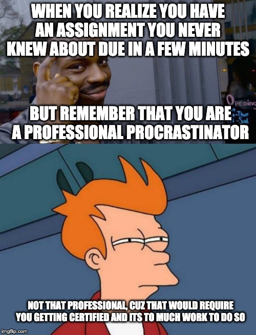 WHEN YOU REALIZE YOU HAVE AN ASSIGNMENT YOU NEVER KNEW ABOUT DUE IN A FEW MINUTES BUT REMEMBER THAT YOU ARE A PROFESSIONAL PROCRASTINATOR NO | image tagged in memes,futurama fry,roll safe think about it,procrastination,homework | made w/ Imgflip meme maker