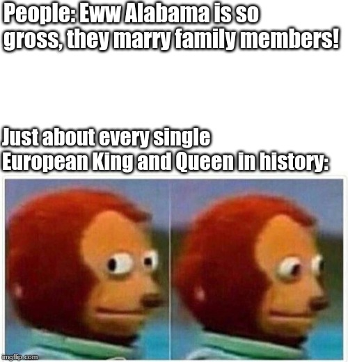 monkey puppet | People: Eww Alabama is so gross, they marry family members! Just about every single European King and Queen in history: | image tagged in monkey puppet | made w/ Imgflip meme maker