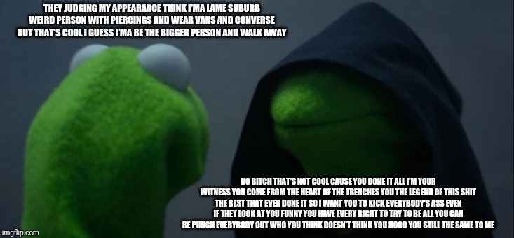 Evil Kermit Meme | THEY JUDGING MY APPEARANCE THINK I'MA LAME SUBURB WEIRD PERSON WITH PIERCINGS AND WEAR VANS AND CONVERSE BUT THAT'S COOL I GUESS I'MA BE THE | image tagged in memes,evil kermit | made w/ Imgflip meme maker