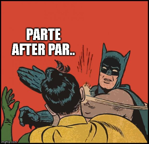 batman slapping robin no bubbles | PARTE AFTER PAR.. | image tagged in batman slapping robin no bubbles | made w/ Imgflip meme maker