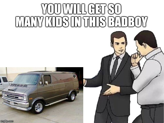 Car Salesman Slaps Hood | YOU WILL GET SO MANY KIDS IN THIS BADBOY | image tagged in memes,car salesman slaps hood | made w/ Imgflip meme maker
