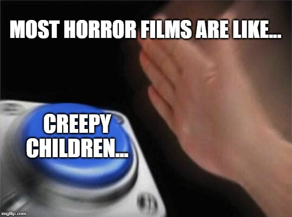 Blank Nut Button Meme | MOST HORROR FILMS ARE LIKE... CREEPY CHILDREN... | image tagged in memes,blank nut button | made w/ Imgflip meme maker
