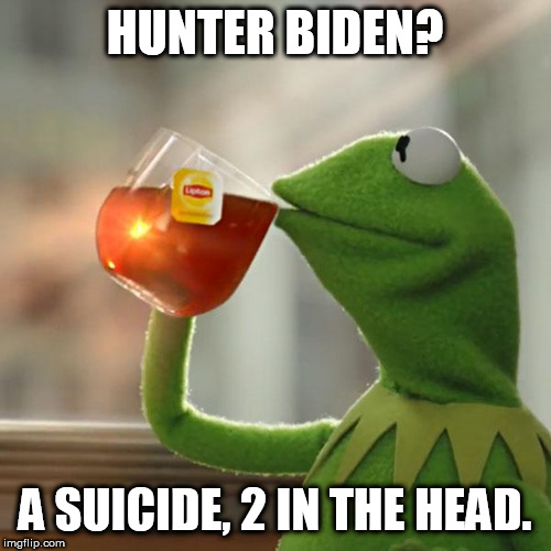 But That's None Of My Business |  HUNTER BIDEN? A SUICIDE, 2 IN THE HEAD. | image tagged in memes,but thats none of my business,kermit the frog | made w/ Imgflip meme maker