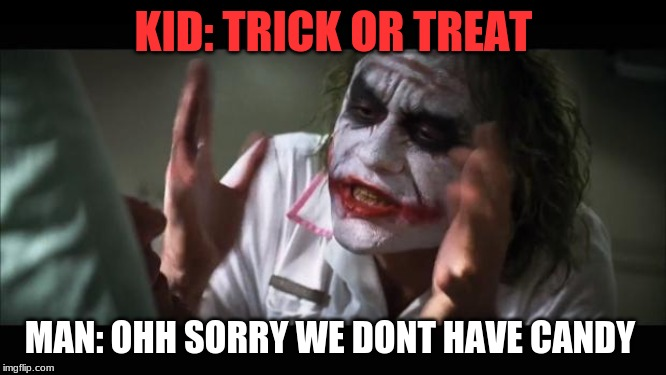 And everybody loses their minds Meme | KID: TRICK OR TREAT MAN: OHH SORRY WE DONT HAVE CANDY | image tagged in memes,and everybody loses their minds | made w/ Imgflip meme maker