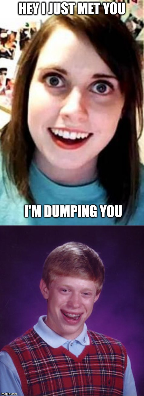 HEY I JUST MET YOU I'M DUMPING YOU | image tagged in memes,bad luck brian,crazy girlfriend | made w/ Imgflip meme maker