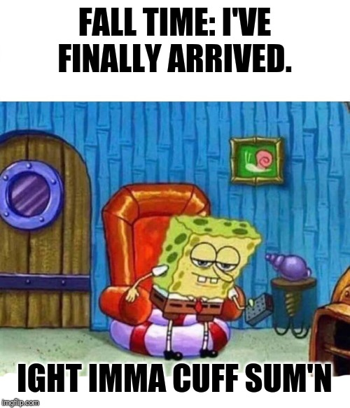 Spongebob Ight Imma Head Out | FALL TIME: I'VE FINALLY ARRIVED. IGHT IMMA CUFF SUM'N | image tagged in spongebob ight imma head out | made w/ Imgflip meme maker