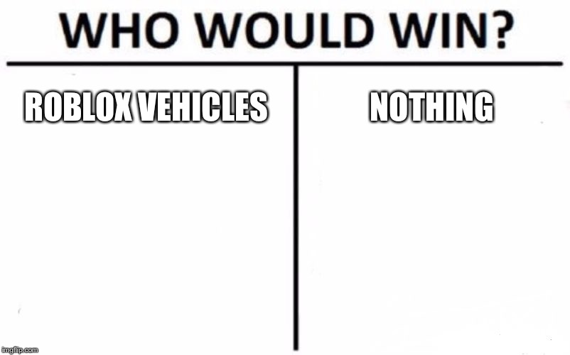 Who Would Win? | ROBLOX VEHICLES NOTHING | image tagged in memes,who would win | made w/ Imgflip meme maker