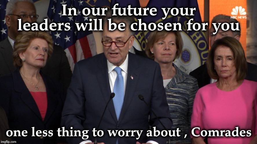 They are solving the problem of low voter turnout |  In our future your leaders will be chosen for you; one less thing to worry about , Comrades | image tagged in democrat congressmen,communism,nazis,totalitarianism,freedom of choice,we don't do that here | made w/ Imgflip meme maker