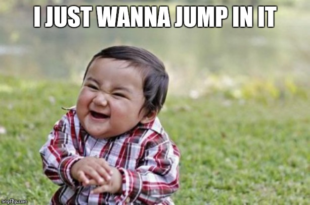Evil Toddler Meme | I JUST WANNA JUMP IN IT | image tagged in memes,evil toddler | made w/ Imgflip meme maker