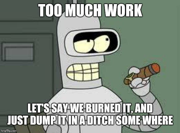 Bender | TOO MUCH WORK LET'S SAY WE BURNED IT, AND JUST DUMP IT IN A DITCH SOME WHERE | image tagged in bender | made w/ Imgflip meme maker