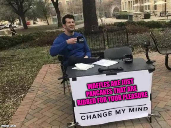 Bring on the syrup! |  WAFFLES ARE JUST PANCAKES THAT ARE RIBBED FOR YOUR PLEASURE | image tagged in memes,change my mind,waffles,funny,pancakes,seems legit | made w/ Imgflip meme maker