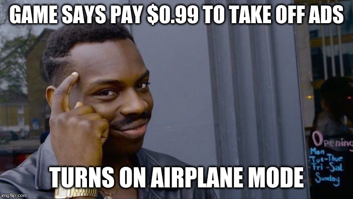 Roll Safe Think About It Meme | GAME SAYS PAY $0.99 TO TAKE OFF ADS TURNS ON AIRPLANE MODE | image tagged in memes,roll safe think about it | made w/ Imgflip meme maker