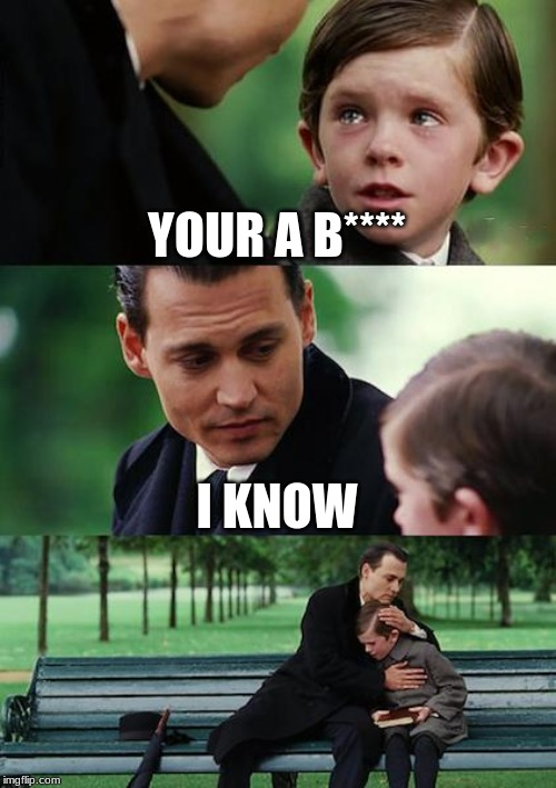 Finding Neverland Meme | YOUR A B**** I KNOW | image tagged in memes,finding neverland | made w/ Imgflip meme maker
