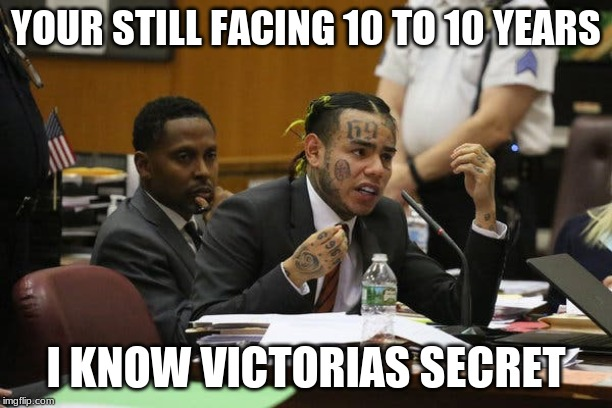 Tekashi snitching | YOUR STILL FACING 10 TO 10 YEARS I KNOW VICTORIAS SECRET | image tagged in tekashi snitching | made w/ Imgflip meme maker