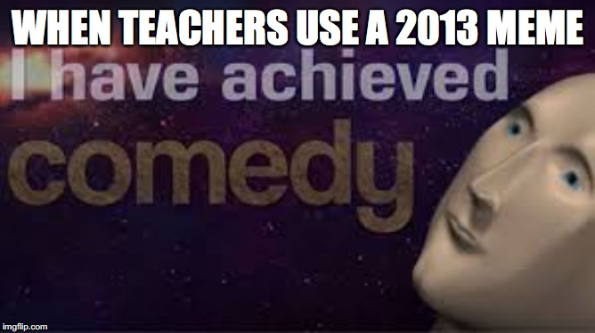i have achieved comedy | WHEN TEACHERS USE A 2013 MEME | image tagged in i have achieved comedy | made w/ Imgflip meme maker